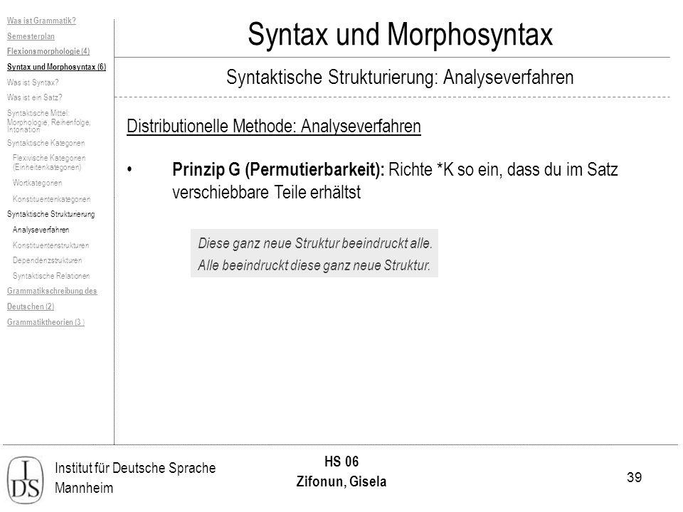 39 Institut für Deutsche Sprache Mannheim HS 06 Zifonun, Gisela Syntax und Morphosyntax Distributionelle Methode: Analyseverfahren Prinzip G (Permutierbarkeit): Richte *K so ein, dass du im Satz verschiebbare Teile erhältst Diese ganz neue Struktur beeindruckt alle.