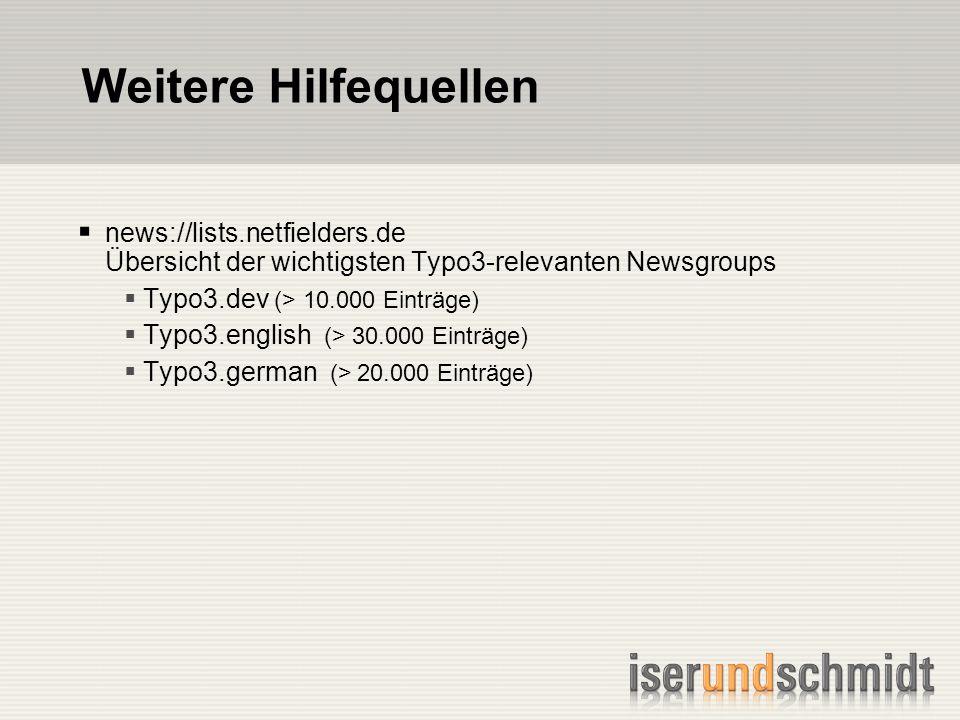 Weitere Hilfequellen news://lists.netfielders.de Übersicht der wichtigsten Typo3-relevanten Newsgroups Typo3.dev (> 10.000 Einträge) Typo3.english (> 30.000 Einträge) Typo3.german (> 20.000 Einträge)