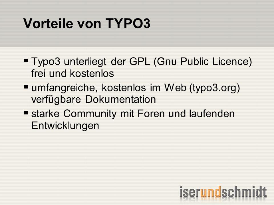 Vorteile von TYPO3 Typo3 unterliegt der GPL (Gnu Public Licence) frei und kostenlos umfangreiche, kostenlos im Web (typo3.org) verfügbare Dokumentation starke Community mit Foren und laufenden Entwicklungen