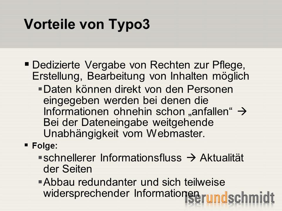 Vorteile von Typo3 Dedizierte Vergabe von Rechten zur Pflege, Erstellung, Bearbeitung von Inhalten möglich Daten können direkt von den Personen eingegeben werden bei denen die Informationen ohnehin schon anfallen Bei der Dateneingabe weitgehende Unabhängigkeit vom Webmaster.