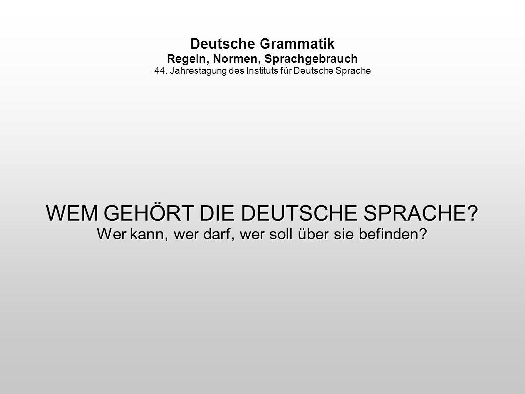 Deutsche Grammatik Regeln, Normen, Sprachgebrauch 44. Jahrestagung des Instituts für Deutsche Sprache WEM GEHÖRT DIE DEUTSCHE SPRACHE? Wer kann, wer d