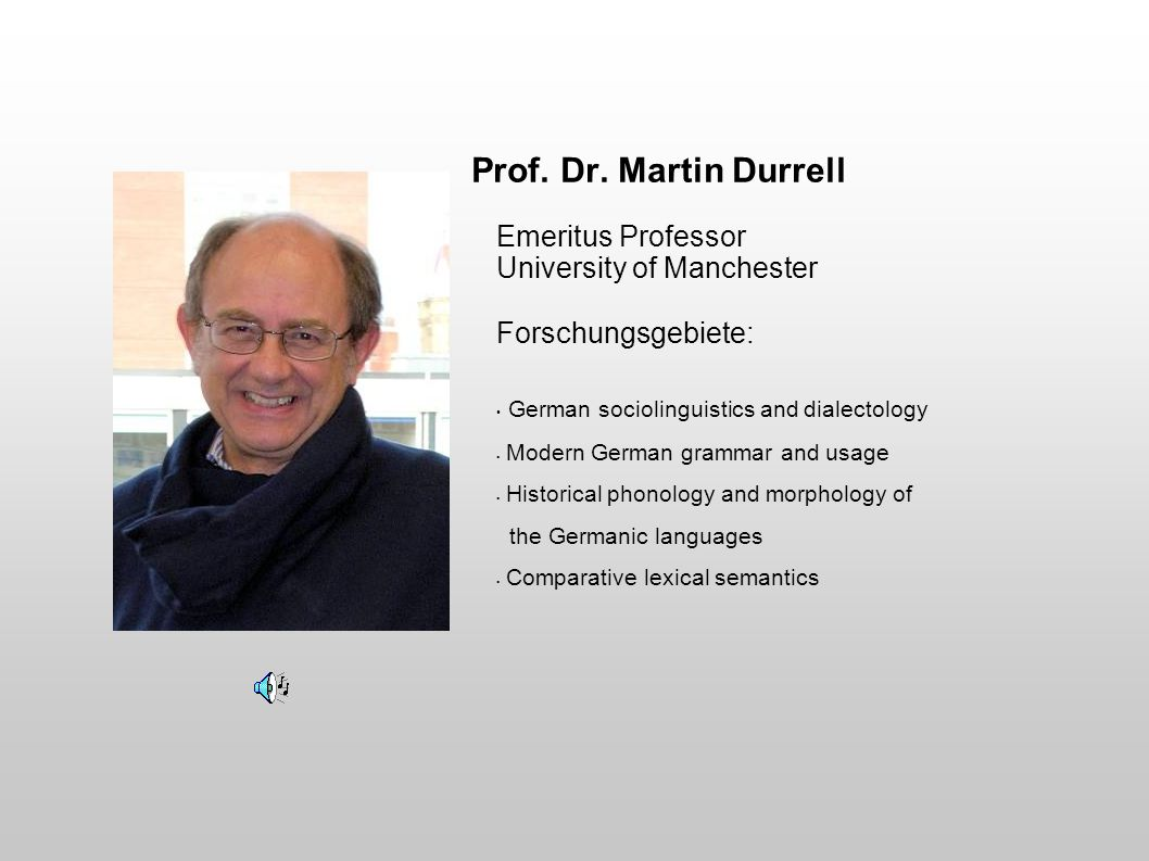 Prof. Dr. Martin Durrell Emeritus Professor University of Manchester Forschungsgebiete: German sociolinguistics and dialectology Modern German grammar