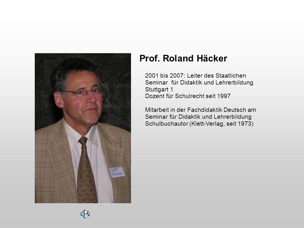 Prof. Roland Häcker 2001 bis 2007: Leiter des Staatlichen Seminar für Didaktik und Lehrerbildung Stuttgart 1 Dozent für Schulrecht seit 1997 Mitarbeit