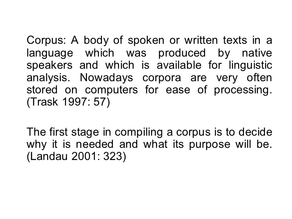 Corpus: A body of spoken or written texts in a language which was produced by native speakers and which is available for linguistic analysis.