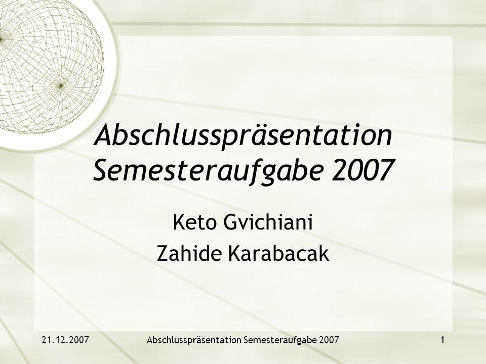 21.12.2007Abschlusspräsentation Semesteraufgabe 20071 Keto Gvichiani Zahide Karabacak