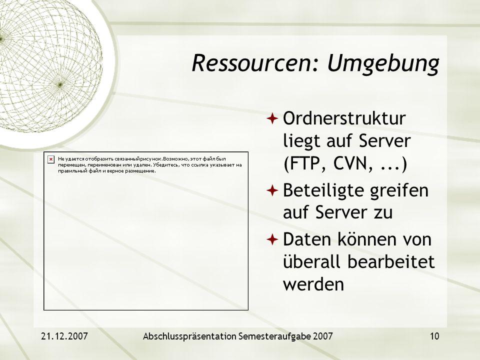 21.12.2007Abschlusspräsentation Semesteraufgabe 200710 Ressourcen: Umgebung Ordnerstruktur liegt auf Server (FTP, CVN,...) Beteiligte greifen auf Serv