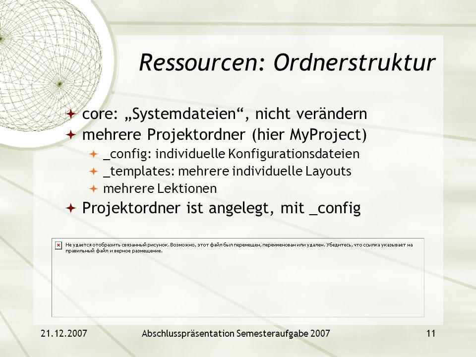 21.12.2007Abschlusspräsentation Semesteraufgabe 200711 Ressourcen: Ordnerstruktur core: Systemdateien, nicht verändern mehrere Projektordner (hier MyP