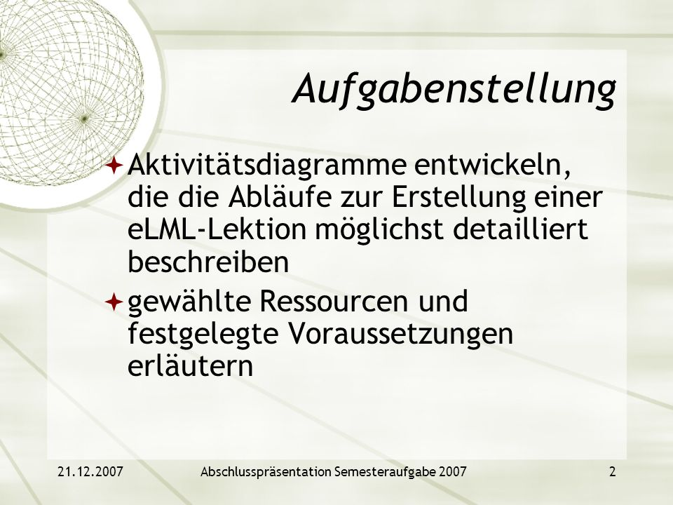 21.12.2007Abschlusspräsentation Semesteraufgabe 20072 Aufgabenstellung Aktivitätsdiagramme entwickeln, die die Abläufe zur Erstellung einer eLML-Lekti