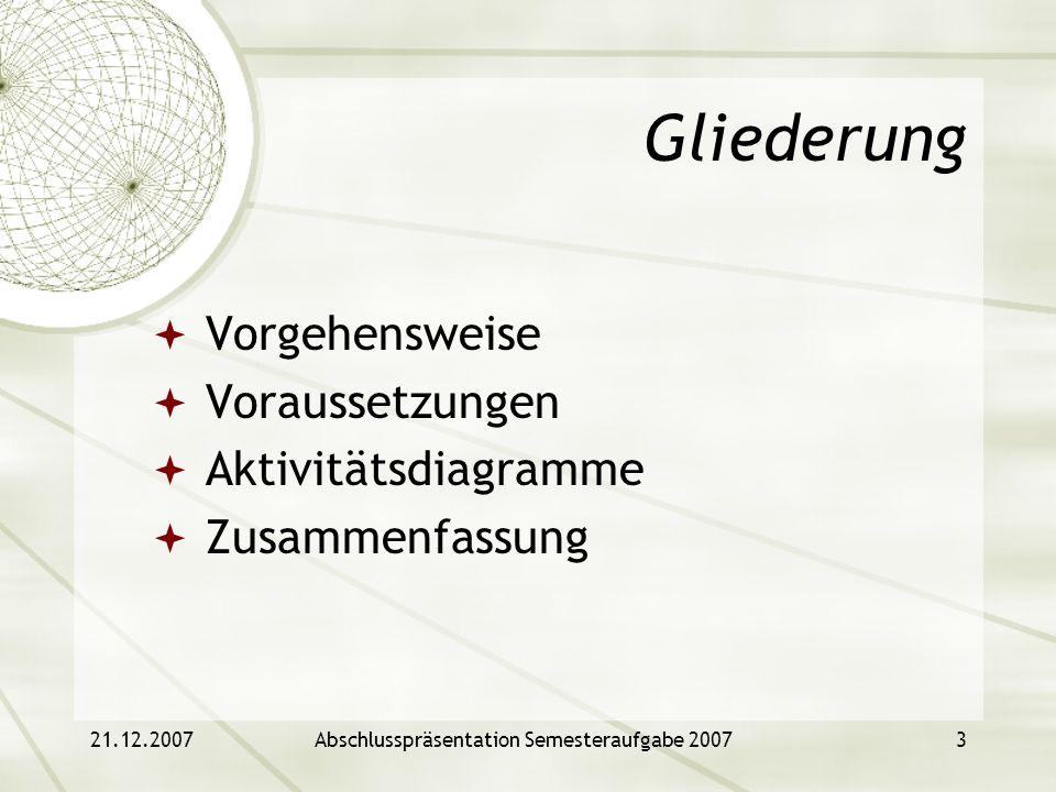 21.12.2007Abschlusspräsentation Semesteraufgabe 20073 Gliederung Vorgehensweise Voraussetzungen Aktivitätsdiagramme Zusammenfassung