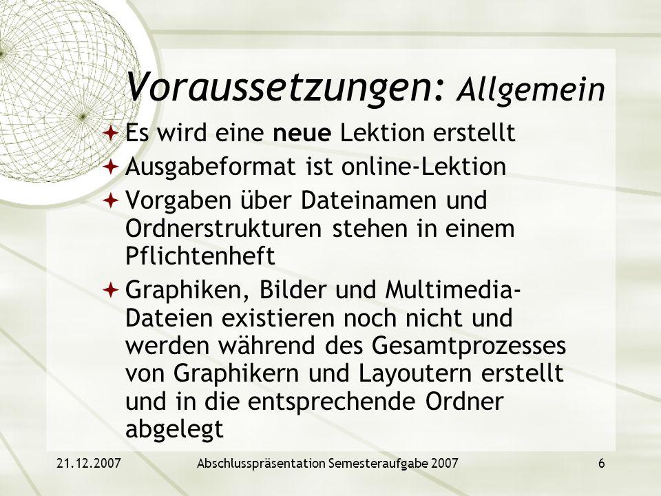 21.12.2007Abschlusspräsentation Semesteraufgabe 20076 Voraussetzungen: Allgemein Es wird eine neue Lektion erstellt Ausgabeformat ist online-Lektion V