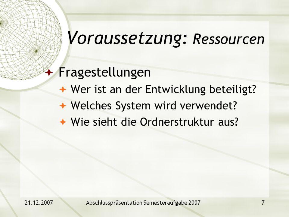 21.12.2007Abschlusspräsentation Semesteraufgabe 20077 Voraussetzung: Ressourcen Fragestellungen Wer ist an der Entwicklung beteiligt? Welches System w