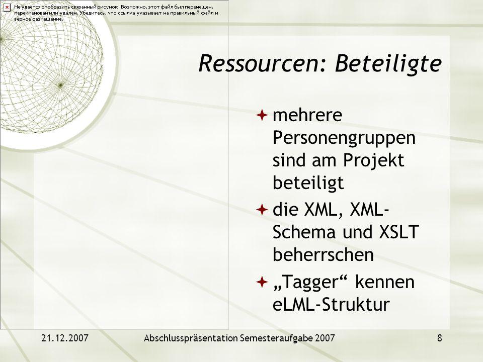 21.12.2007Abschlusspräsentation Semesteraufgabe 20078 Ressourcen: Beteiligte mehrere Personengruppen sind am Projekt beteiligt die XML, XML- Schema un