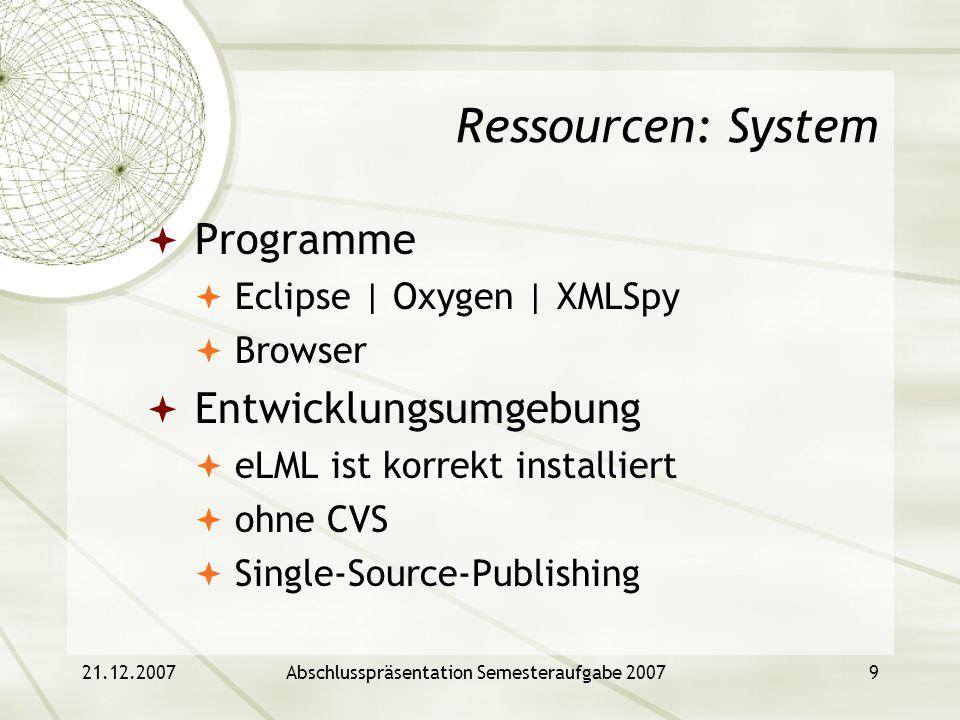 21.12.2007Abschlusspräsentation Semesteraufgabe 20079 Ressourcen: System Programme Eclipse | Oxygen | XMLSpy Browser Entwicklungsumgebung eLML ist kor