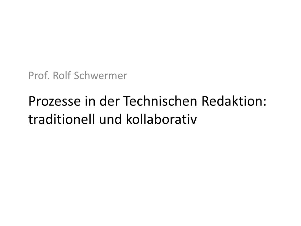 Prozesse in der Technischen Redaktion: traditionell und kollaborativ Prof. Rolf Schwermer