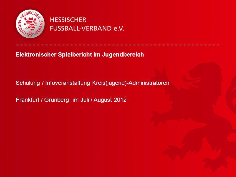 Elektronischer Spielbericht im Jugendbereich Schulung / Infoveranstaltung Kreis(jugend)-Administratoren Frankfurt / Grünberg im Juli / August 2012