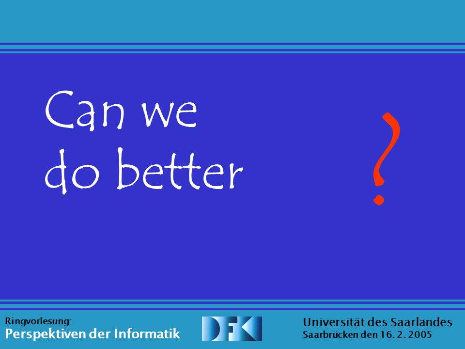 Source: Erica Melis Universität des Saarlandes Saarbrücken den 16. 2. 2005 Ringvorlesung: Perspektiven der Informatik Can we do better ?
