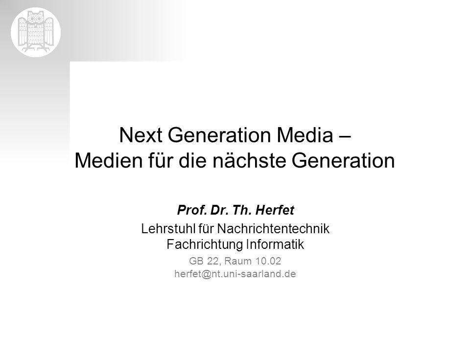 Next Generation Media – Medien für die nächste Generation Prof. Dr. Th. Herfet Lehrstuhl für Nachrichtentechnik Fachrichtung Informatik GB 22, Raum 10