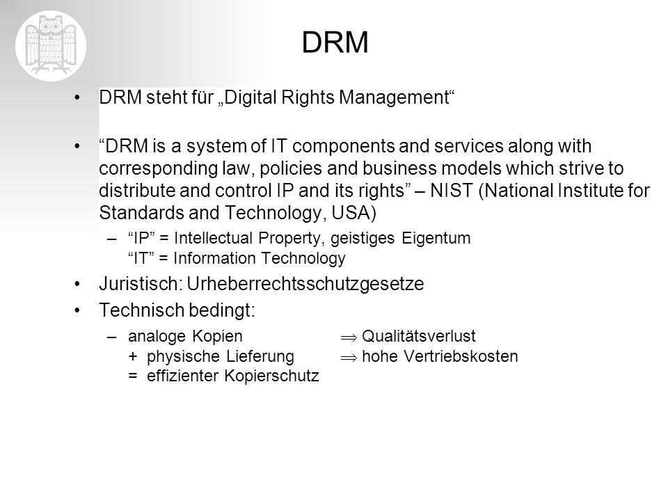 DRM DRM steht für Digital Rights Management DRM is a system of IT components and services along with corresponding law, policies and business models w