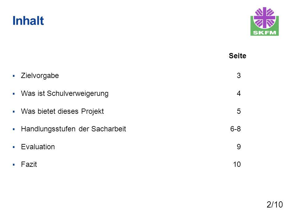 Inhalt Zielvorgabe Was ist Schulverweigerung Was bietet dieses Projekt Handlungsstufen der Sacharbeit Evaluation Fazit 3 4 5 6-8 9 10 Seite 2/10