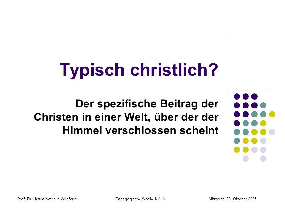 Prof. Dr. Ursula Nothelle-Wildfeuer Pädagogische Woche KÖLN Mittwoch, 26. Oktober 2005 Typisch christlich? Der spezifische Beitrag der Christen in ein