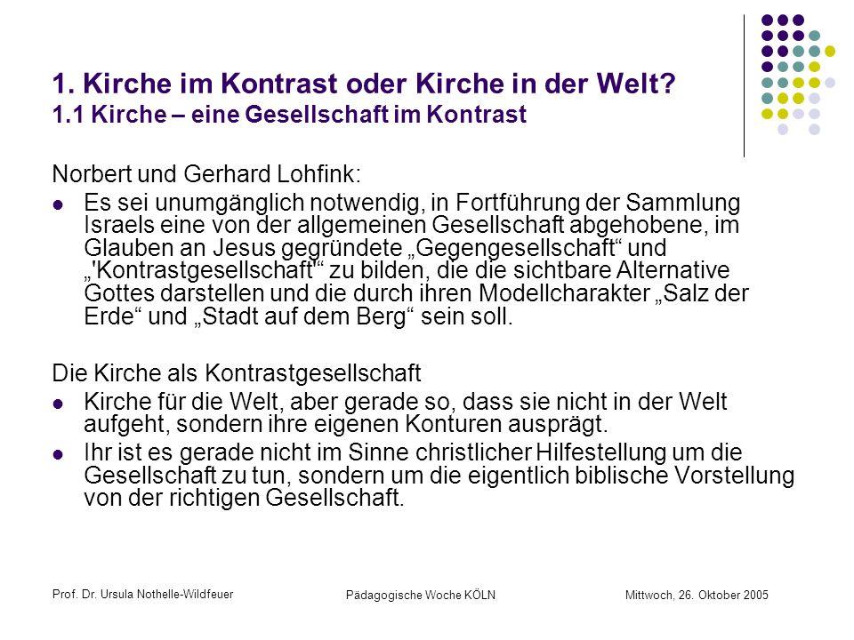 Prof. Dr. Ursula Nothelle-Wildfeuer Pädagogische Woche KÖLN Mittwoch, 26. Oktober 2005 1. Kirche im Kontrast oder Kirche in der Welt? 1.1 Kirche – ein