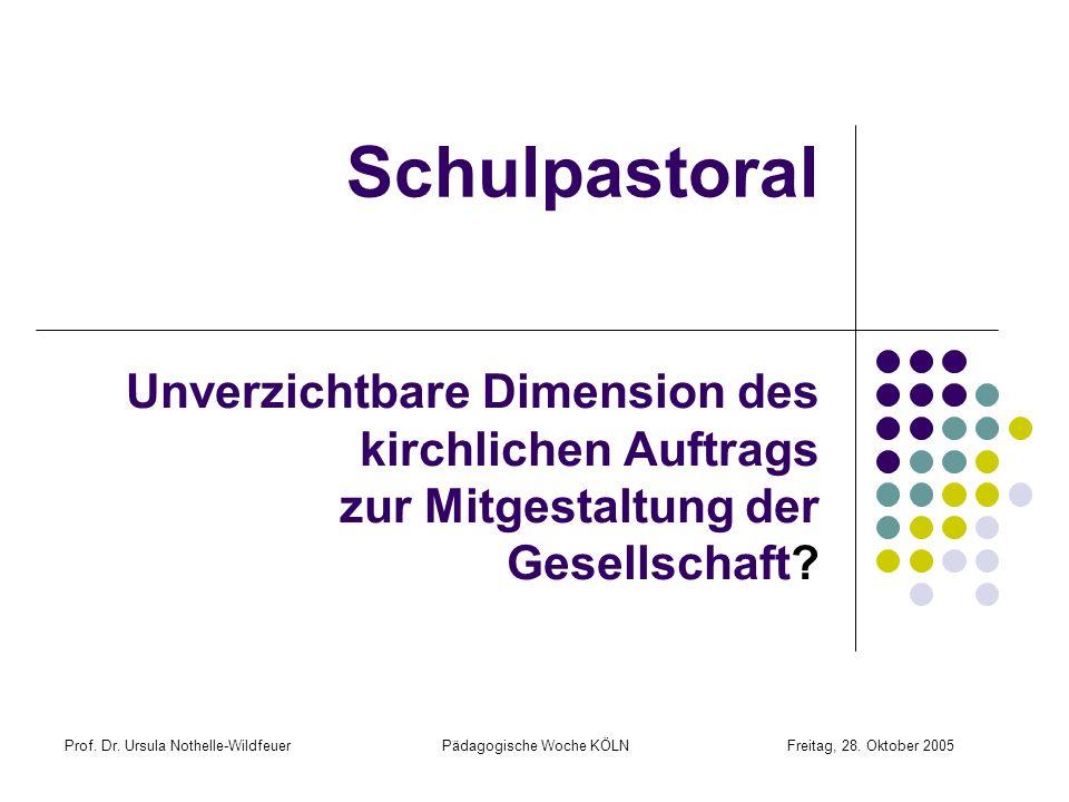Prof. Dr. Ursula Nothelle-Wildfeuer Pädagogische Woche KÖLN Freitag, 28. Oktober 2005 Schulpastoral Unverzichtbare Dimension des kirchlichen Auftrags