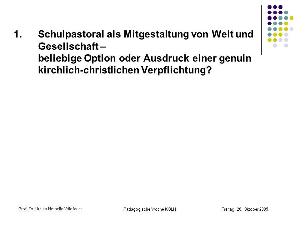 Prof. Dr. Ursula Nothelle-Wildfeuer Pädagogische Woche KÖLN Freitag, 28. Oktober 2005 1.Schulpastoral als Mitgestaltung von Welt und Gesellschaft – be