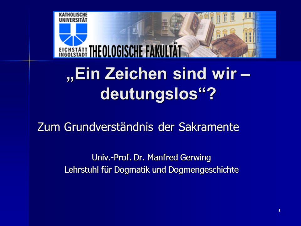 1 Ein Zeichen sind wir – deutungslos? Zum Grundverständnis der Sakramente Univ.-Prof. Dr. Manfred Gerwing Lehrstuhl für Dogmatik und Dogmengeschichte