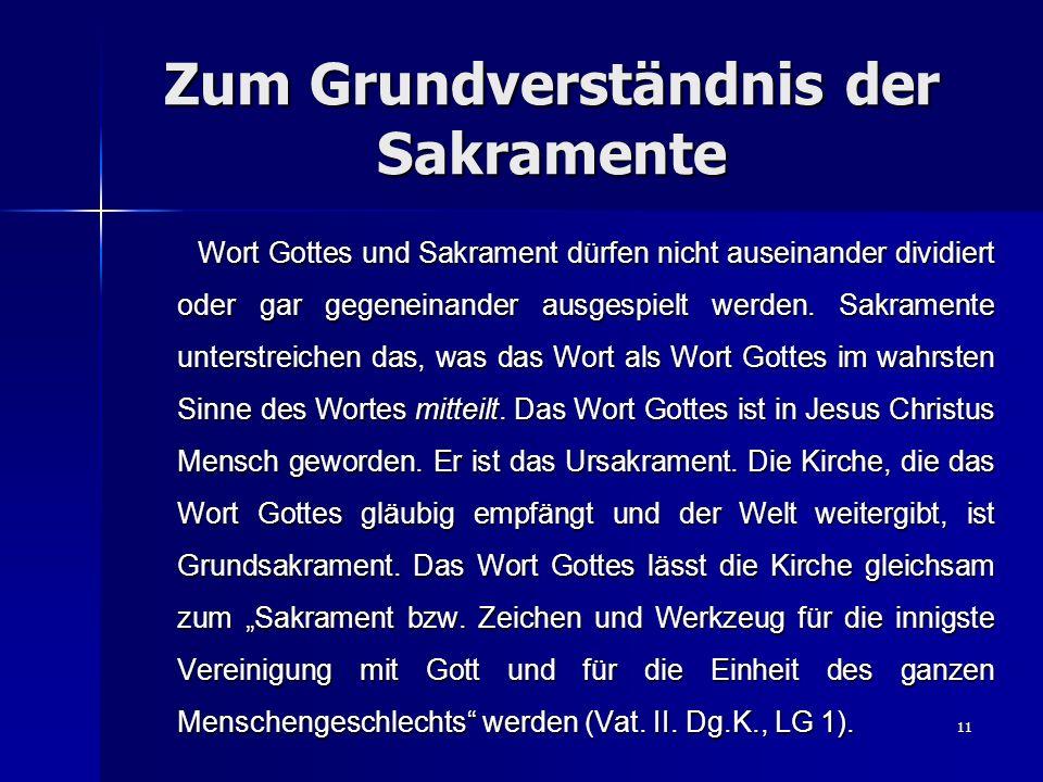 11 Zum Grundverständnis der Sakramente Wort Gottes und Sakrament dürfen nicht auseinander dividiert oder gar gegeneinander ausgespielt werden. Sakrame