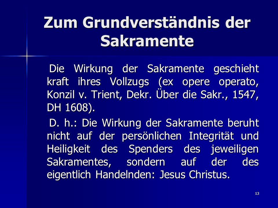 13 Zum Grundverständnis der Sakramente Die Wirkung der Sakramente geschieht kraft ihres Vollzugs (ex opere operato, Konzil v. Trient, Dekr. Über die S