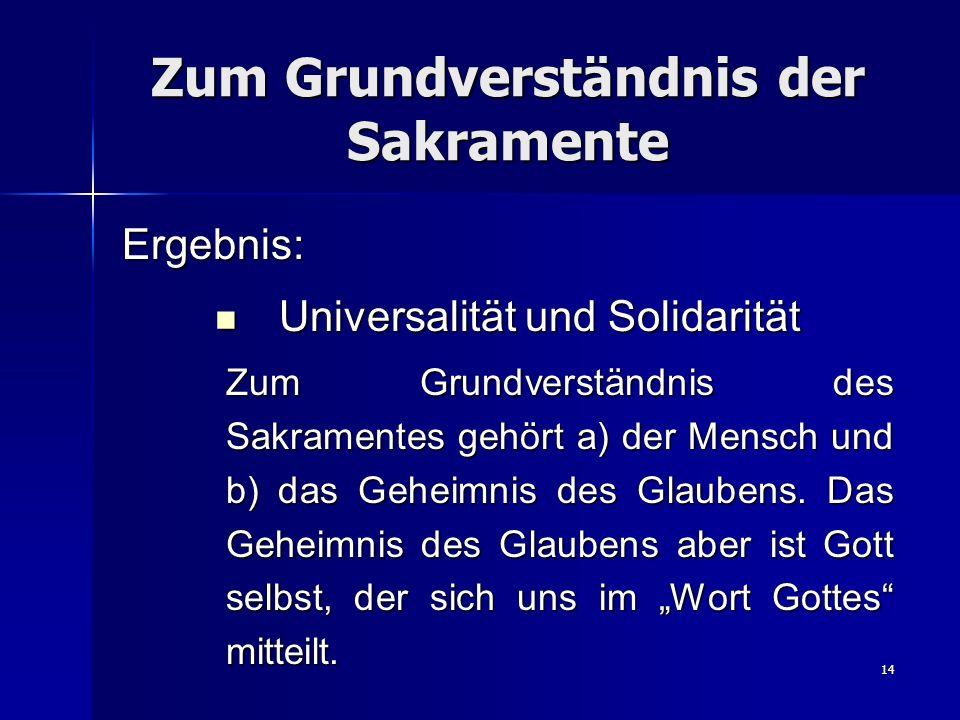 14 Zum Grundverständnis der Sakramente Ergebnis: Universalität und Solidarität Universalität und Solidarität Zum Grundverständnis des Sakramentes gehö