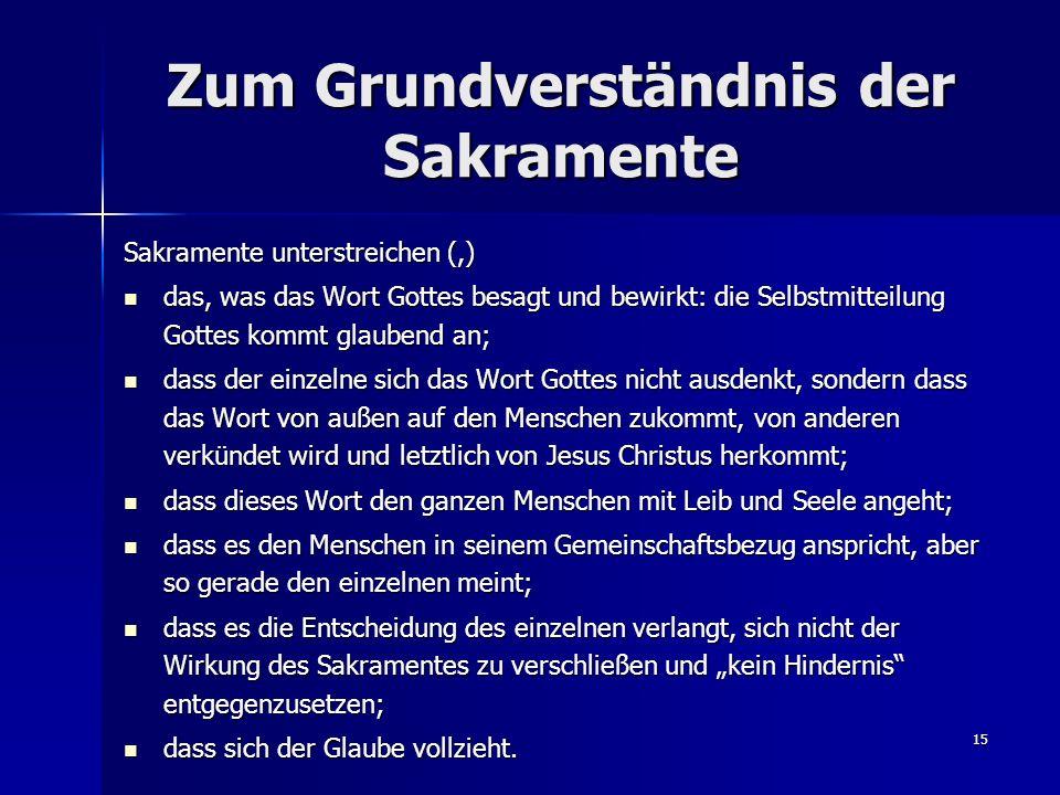 15 Zum Grundverständnis der Sakramente Sakramente unterstreichen (,) das, was das Wort Gottes besagt und bewirkt: die Selbstmitteilung Gottes kommt gl