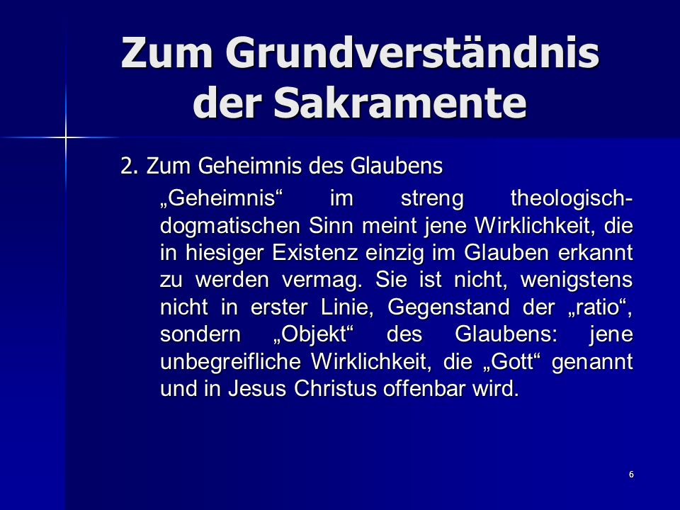 6 Zum Grundverständnis der Sakramente 2. Zum Geheimnis des Glaubens Geheimnis im streng theologisch- dogmatischen Sinn meint jene Wirklichkeit, die in
