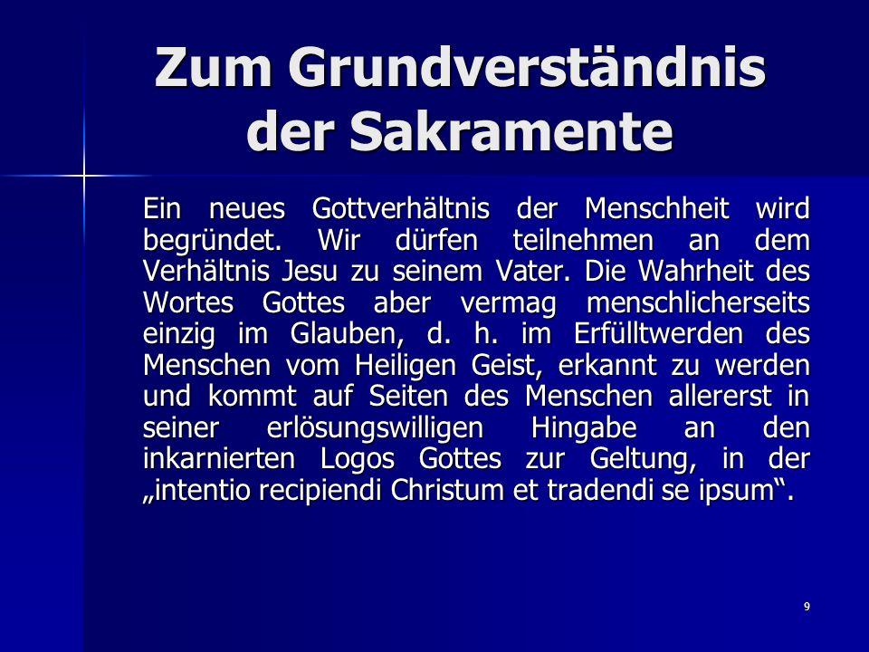 9 Zum Grundverständnis der Sakramente Ein neues Gottverhältnis der Menschheit wird begründet. Wir dürfen teilnehmen an dem Verhältnis Jesu zu seinem V