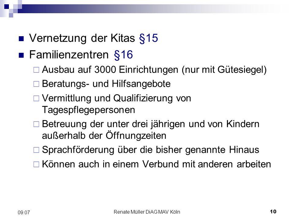 Renate Müller DiAG MAV Köln10 09.07 Vernetzung der Kitas §15 Familienzentren §16 Ausbau auf 3000 Einrichtungen (nur mit Gütesiegel) Beratungs- und Hil