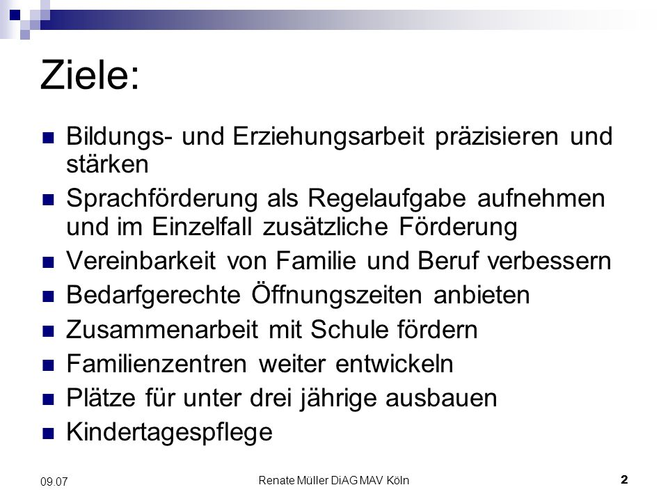 Renate Müller DiAG MAV Köln3 09.07 Ziele: Integration behinderter Kinder Gesundheitsschutz ausbauen Klare und übersichtliche Finanzstruktur schaffen Bürokratische Hürden abbauen Angebot bedarfsorientiert und flexibel gestalten Qualitätssteigerung durch Fortbildungen und Evaluation