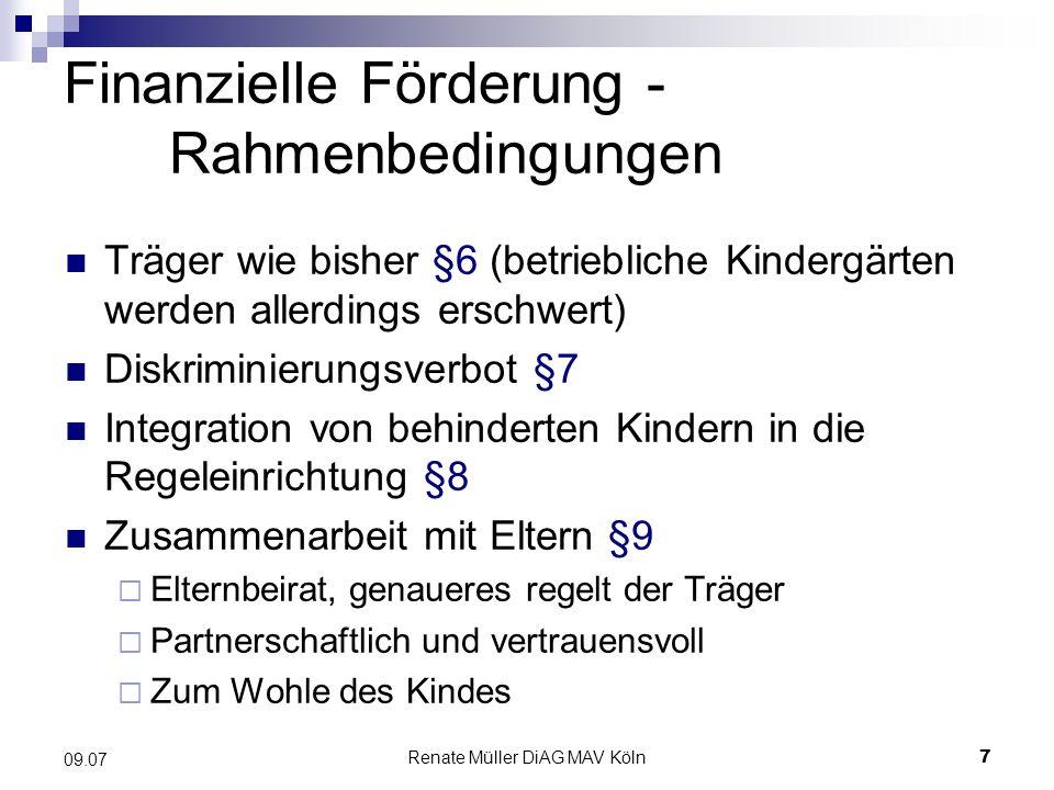 Renate Müller DiAG MAV Köln7 09.07 Finanzielle Förderung - Rahmenbedingungen Träger wie bisher §6 (betriebliche Kindergärten werden allerdings erschwe