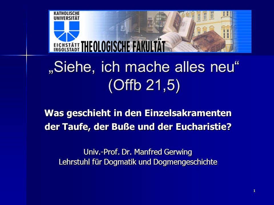 1 Siehe, ich mache alles neu (Offb 21,5) Was geschieht in den Einzelsakramenten der Taufe, der Buße und der Eucharistie? Univ.-Prof. Dr. Manfred Gerwi