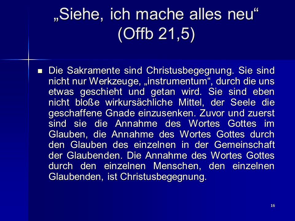 16 Siehe, ich mache alles neu (Offb 21,5) Die Sakramente sind Christusbegegnung. Sie sind nicht nur Werkzeuge, instrumentum, durch die uns etwas gesch