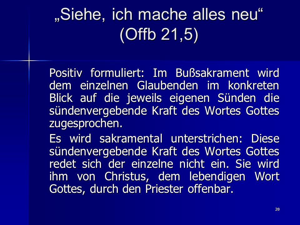 20 Siehe, ich mache alles neu (Offb 21,5) Positiv formuliert: Im Bußsakrament wird dem einzelnen Glaubenden im konkreten Blick auf die jeweils eigenen Sünden die sündenvergebende Kraft des Wortes Gottes zugesprochen.