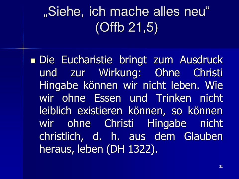 21 Siehe, ich mache alles neu (Offb 21,5) Die Eucharistie bringt zum Ausdruck und zur Wirkung: Ohne Christi Hingabe können wir nicht leben.