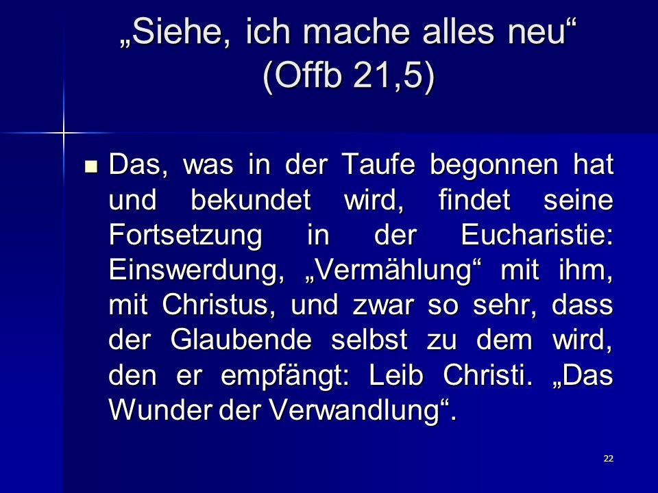 22 Siehe, ich mache alles neu (Offb 21,5) Das, was in der Taufe begonnen hat und bekundet wird, findet seine Fortsetzung in der Eucharistie: Einswerdung, Vermählung mit ihm, mit Christus, und zwar so sehr, dass der Glaubende selbst zu dem wird, den er empfängt: Leib Christi.