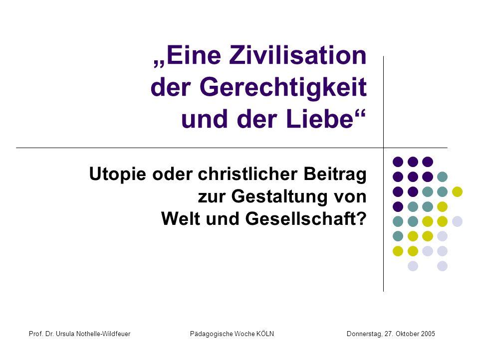 Prof. Dr. Ursula Nothelle-Wildfeuer Pädagogische Woche KÖLN Donnerstag, 27. Oktober 2005 Eine Zivilisation der Gerechtigkeit und der Liebe Utopie oder