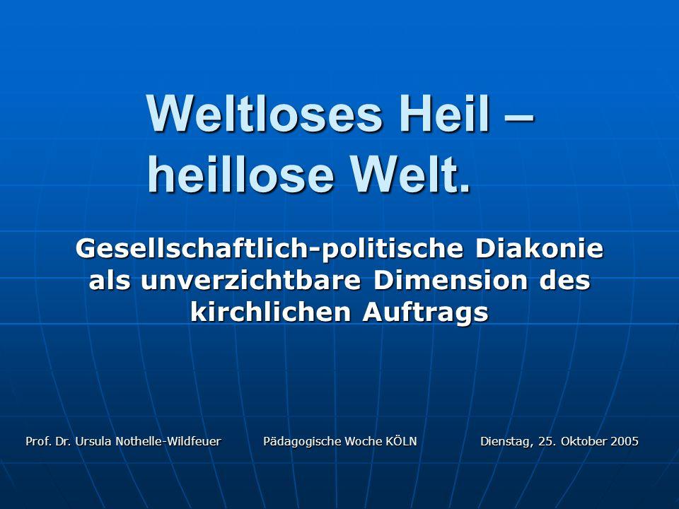 Dienstag, 25. Oktober 2005 Prof. Dr. Ursula Nothelle-Wildfeuer Pädagogische Woche KÖLN Weltloses Heil – heillose Welt. Gesellschaftlich-politische Dia