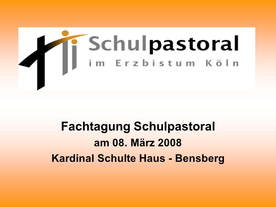 Fachtagung Schulpastoral am 08. März 2008 Kardinal Schulte Haus - Bensberg