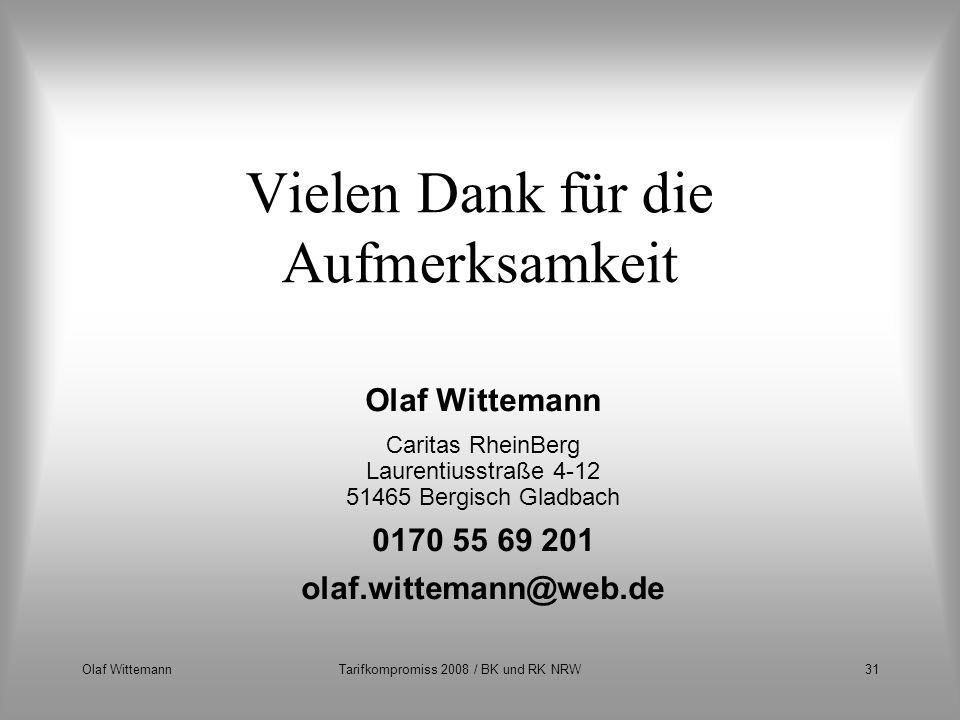 Olaf WittemannTarifkompromiss 2008 / BK und RK NRW31 Vielen Dank für die Aufmerksamkeit Olaf Wittemann Caritas RheinBerg Laurentiusstraße 4-12 51465 B