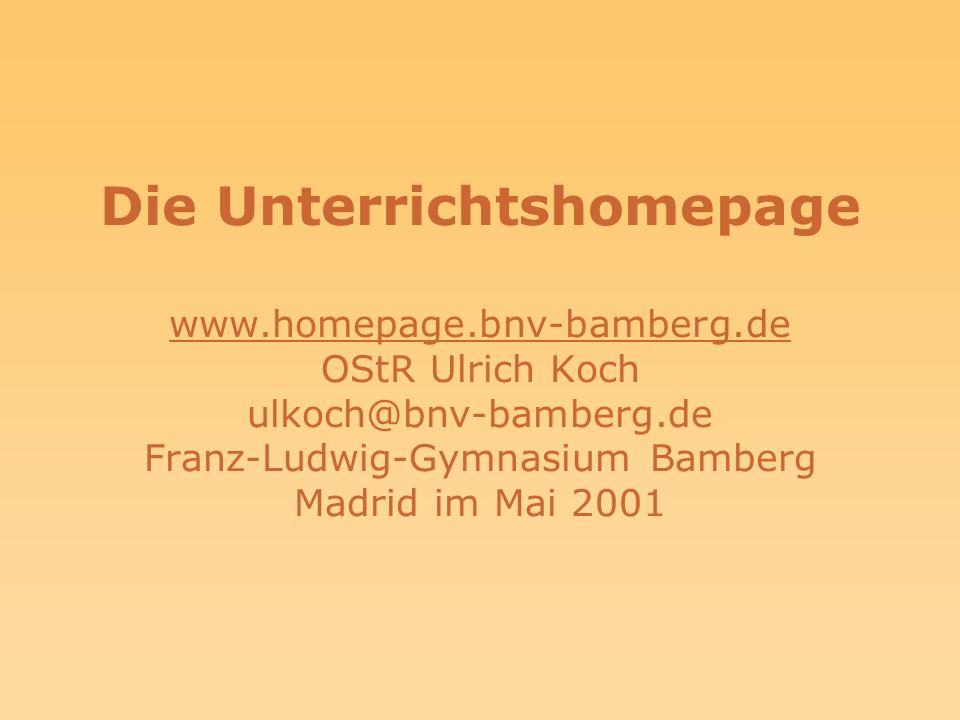 Die Unterrichtshomepage www.homepage.bnv-bamberg.de OStR Ulrich Koch ulkoch@bnv-bamberg.de Franz-Ludwig-Gymnasium Bamberg Madrid im Mai 2001 www.homepage.bnv-bamberg.de