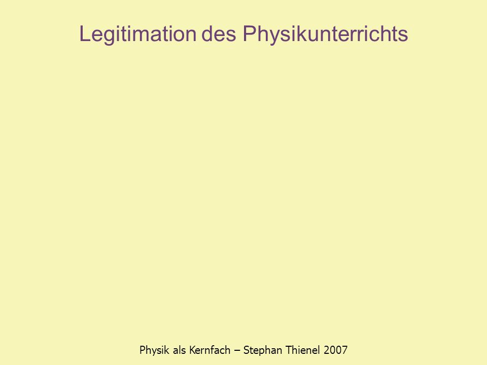 Legitimation des Physikunterrichts Physik als Kernfach – Stephan Thienel 2007 Transfer-Argument Problemlösefähigkeit kreatives Denken naturwissenschaftlich geschultes Urteilsvermögen Aushalten von Ungewissheit statt vorschnelles Urteilen