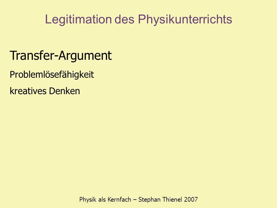 Legitimation des Physikunterrichts Physik als Kernfach – Stephan Thienel 2007 Transfer-Argument Problemlösefähigkeit kreatives Denken