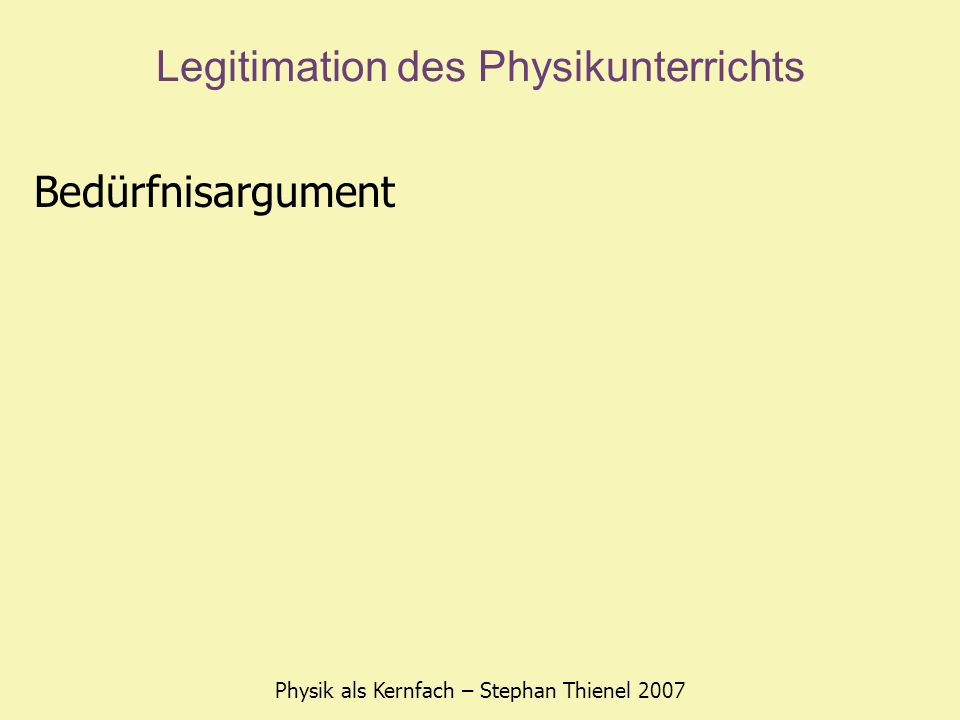 Legitimation des Physikunterrichts Physik als Kernfach – Stephan Thienel 2007 Transfer-Argument Problemlösefähigkeit kreatives Denken naturwissenschaftlich geschultes Urteilsvermögen Aushalten von Ungewissheit statt vorschnelles Urteilen Skepsis gegenüber dem eigenen Resultat